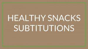 Healthy snack substitutions